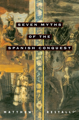 Seven Myths of the Spanish Conquest - Restall, Matthew