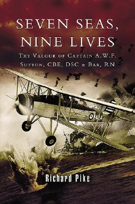 Seven Seas, Nine Lives: The Valour of Captain A.W.F. Sutton, CBE, Dsc and Bar, RN - Pike, Richard