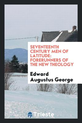 Seventeenth Century Men of Latitude: Forerunners of the New Theology - George, Edward Augustus