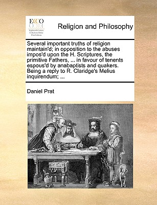 Several Important Truths of Religion Maintain'd; In Opposition to the Abuses Impos'd Upon the H. Scriptures, the Primitive Fathers, ... in Favour of Tenents Espous'd by Anabaptists and Quakers. Being a Reply to R. Claridge's Melius Inquirendum; ... - Prat, Daniel
