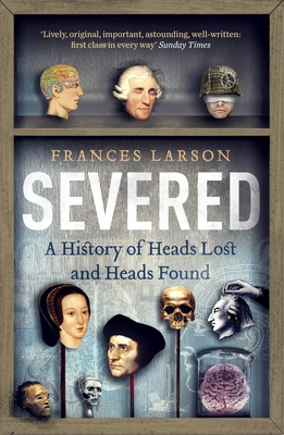 Severed: A History of Heads Lost and Heads Found - Larson, Frances, Dr.