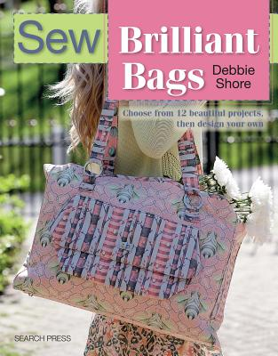 Sew Brilliant Bags: Choose from 12 Beautiful Projects, Then Design Your Own - Shore, Debbie