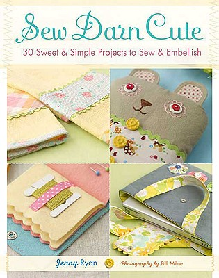 Sew Darn Cute: 30 Sweet & Simple Projects to Sew & Embellish - Ryan, Jenny, and Milne, Bill (Photographer)