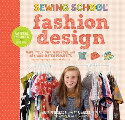 Sewing School: Fashion Design: Make Your Own Wardrobe with Mix-And-Match Projects Including Tops, Skirts & Shorts - Plumley, Amie Petronis, and Lisle, Andria