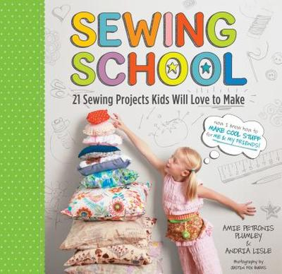 Sewing School (R): 21 Sewing Projects Kids Will Love to Make - Lisle, Andria, and Plumley, Amie Petronis