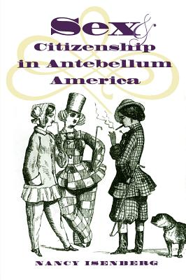 Sex and Citizenship in Antebellum America - Isenberg, Nancy G