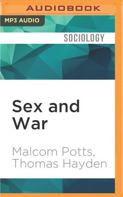 Sex and War: How Biology Explains Warfare and Terrorism and Offers a Path to a Safer World - Potts, Malcom, and Hayden, Thomas, and Holland, Dennis (Read by)