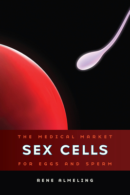 Sex Cells: The Medical Market for Eggs and Sperm - Almeling, Rene