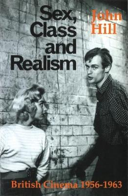 Sex, Class, and Realism: British Cinema, 1956-1963 - Hill, John, Sir