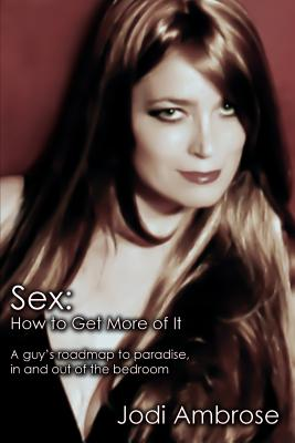Sex: How to Get More of It: A Guy's Roadmap to Paradise, in and Out of the Bedroom - Ambrose, Jodi