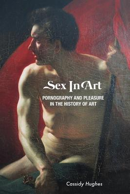 Sex in Art: Pornography and Pleasure in the History of Art - Hughes, Cassidy