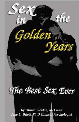 Sex in the Golden Years: A Guide to the Best Senior Sex Possibl - Seiden MD, Othneil J, and Bilett Ph D, Jane L