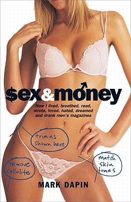 Sex & Money: How I Lived, Breathed, Read, Wrote, Loved, Hated, Slept, Dreamed and Drank Men's Magazines - Dapin, Mark