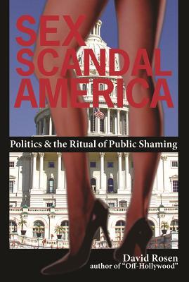 Sex Scandal America: Politics & the Ritual of Public Shaming - Rosen, David, MD