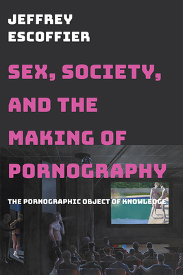 Sex, Society, and the Making of Pornography: The Pornographic Object of Knowledge - Escoffier, Jeffrey