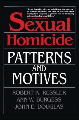 Sexual Homicide: Patterns and Motives - Ressler, Robert K, and Douglas, John E, and Heafner, Horace J