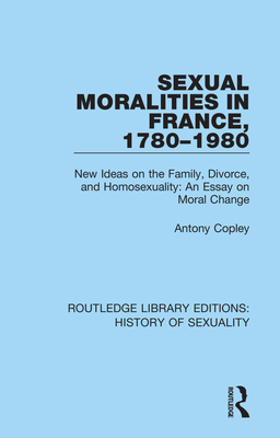 Sexual Moralities in France, 1780-1980: New Ideas on the Family, Divorce, and Homosexuality: An Essay on Moral Change - Copley, Antony