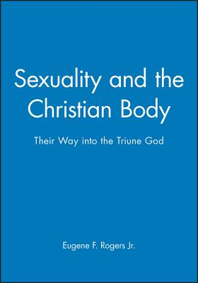 Sexuality and the Christian Body: Their Way Into the Triune God - Rogers, Eugene F
