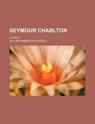Seymour Charlton; A Novel - Maxwell, William Babington