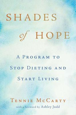 Shades of Hope: A Program to Stop Dieting and Start Living - McCarty, Tennie, and Judd, Ashley (Foreword by)