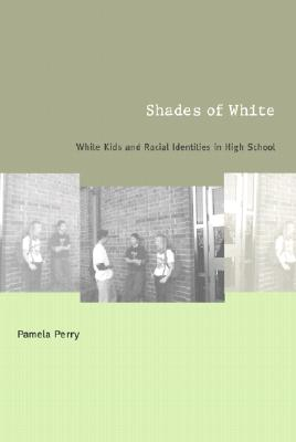 Shades of White: White Kids and Racial Identities in High School - Perry, Pamela