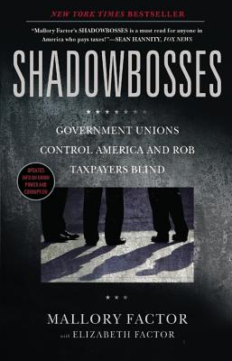 Shadowbosses: Government Unions Control America and Rob Taxpayers Blind - Factor, Mallory, and Factor, Elizabeth