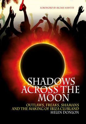 Shadows Across the Moon: Outlaws, Freaks, Shamans, and the Making of Ibiza Clubland - Donlon, Helen