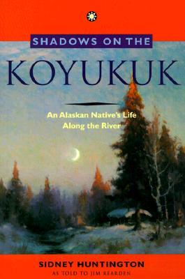 Shadows on the Koyukuk: An Alaskan Native's Life - Huntington, Sidney, and Reardon, Jim (Translated by), and Rearden, Jim