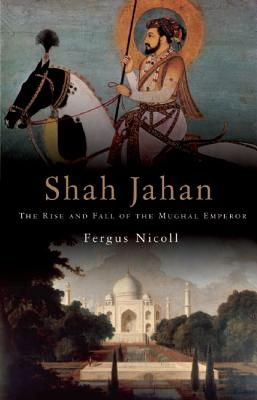 Shah Jahan: The Rise and Fall of the Mughal Emperor - Nicoll, Fergus