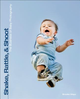 Shake, Rattle, and Shoot: The Business of Baby Photography - Mayo, Brooke
