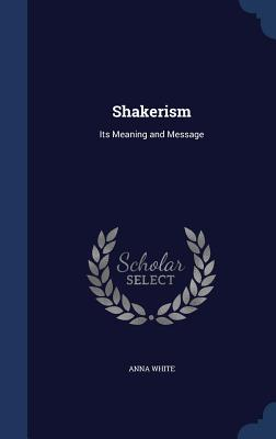 Shakerism: Its Meaning and Message - White, Anna, LL.