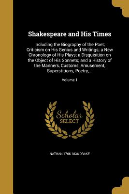 Shakespeare and His Times: Including the Biography of the Poet; Criticism on His Genius and Writings; A New Chronology of His Plays; A Disquisition on the Object of His Sonnets; And a History of the Manners, Customs, Amusement, Superstitions, Poetry... - Drake, Nathan 1766-1836