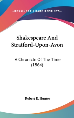 Shakespeare and Stratford-Upon-Avon: A Chronicle of the Time (1864) - Hunter, Robert E, Ambassador
