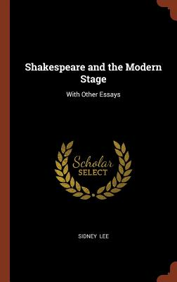 Shakespeare and the Modern Stage: With Other Essays - Lee, Sidney, Sir