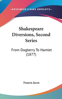 Shakespeare Diversions, Second Series: From Dogberry to Hamlet (1877) - Jacox, Francis