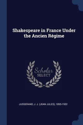 Shakespeare in France Under the Ancien Régime - Jusserand, J J 1855-1932