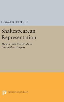 Shakespearean Representation: Mimesis and Modernity in Elizabethan Tragedy - Felperin, Howard