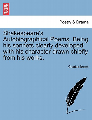 Shakespeare's Autobiographical Poems. Being His Sonnets Clearly Developed: With His Character Drawn Chiefly from His Works. - Brown, Charles