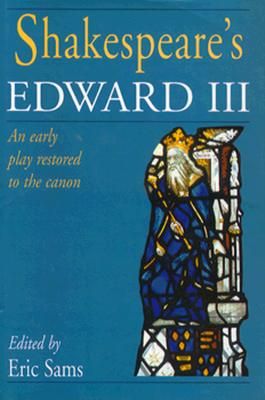 Shakespeare's Edward III: Early Play Restored to the Canon: An Early Play Restored to the Canon - Shakespeare, William, and Sams, Eric (Volume editor)