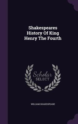 Shakespeares History of King Henry the Fourth - Shakespeare, William