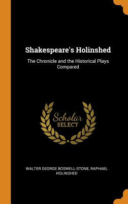 Shakespeare's Holinshed: The Chronicle and the Historical Plays Compared - Boswell-Stone, Walter George, and Holinshed, Raphael