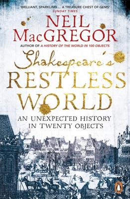 Shakespeare's Restless World: An Unexpected History in Twenty Objects - MacGregor, Neil