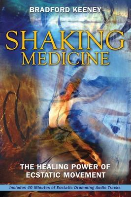 Shaking Medicine: The Healing Power of Ecstatic Movement - Keeney, Bradford, PhD