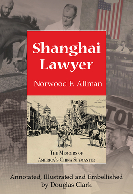 Shanghai Lawyer: The Memoirs of America's China Spymaster, Annotated, Illustrated and Embellished by Douglas Clark - Allman, Norwood F