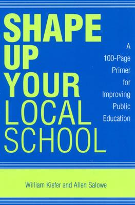 Shape Up Your Local School: A 100-Page Primer for Improving Public Education - Kiefer, William