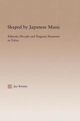 Shaped by Japanese Music: Kikuoka Hiroaki and Nagauta Shamisen in Tokyo - Keister, Jay Davis