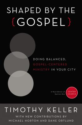 Shaped by the Gospel: Doing Balanced, Gospel-Centered Ministry in Your City - Keller, Timothy, and Horton, Michael (Contributions by), and Ortlund, Dane Calvin (Contributions by)