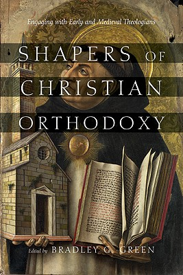 Shapers of Christian Orthodoxy: Engaging with Early and Medieval Theologians - Green, Bradley G (Editor)