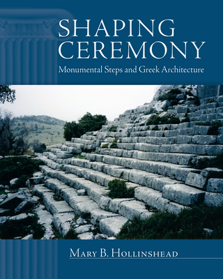 Shaping Ceremony: Monumental Steps and Greek Architecture - Hollinshead, Mary B