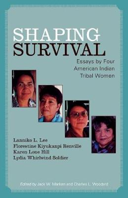 Shaping Survival: Essays by Four American Indian Tribal Women - Lee, Lanniko L, and Kiyukanpi Renville, Florestine, and Lone Hill, Karen
